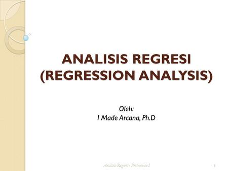 ANALISIS REGRESI (REGRESSION ANALYSIS) Analisis Regresi - Pertemuan I 1 Oleh: I Made Arcana, Ph.D.