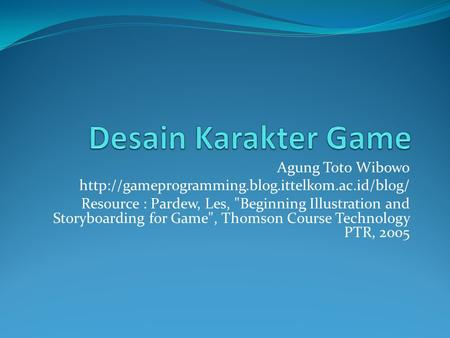 Agung Toto Wibowo  Resource : Pardew, Les, Beginning Illustration and Storyboarding for Game, Thomson.
