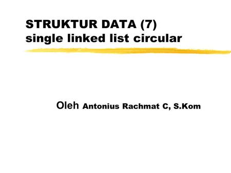 STRUKTUR DATA (7) single linked list circular Oleh Antonius Rachmat C, S.Kom.