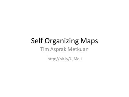 Self Organizing Maps Tim Asprak Metkuan http://bit.ly/UjMoLI.