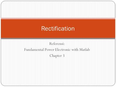 Referensi: Fundamental Power Electronic with Matlab Chapter 3 Rectification.