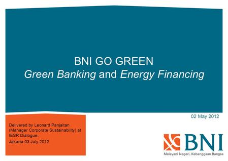 Click to 02 May 2012 BNI GO GREEN Green Banking and Energy Financing Delivered by Leonard Panjaitan (Manager Corporate Sustainability) at IESR Dialogue,