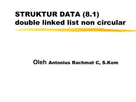 STRUKTUR DATA (8.1) double linked list non circular Oleh Antonius Rachmat C, S.Kom.