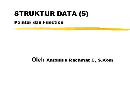 STRUKTUR DATA (5) Pointer dan Function Oleh Antonius Rachmat C, S.Kom.