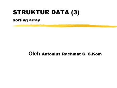 STRUKTUR DATA (3) sorting array Oleh Antonius Rachmat C, S.Kom.