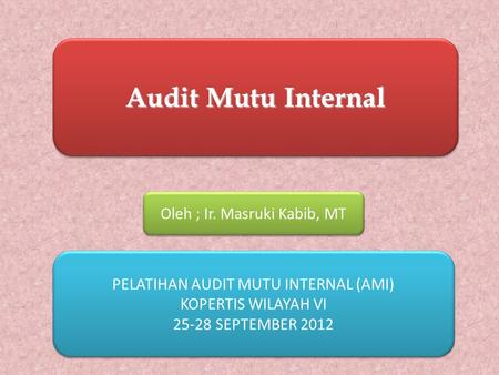 PELATIHAN AUDIT MUTU INTERNAL (AMI) KOPERTIS WILAYAH VI 25-28 SEPTEMBER 2012 PELATIHAN AUDIT MUTU INTERNAL (AMI) KOPERTIS WILAYAH VI 25-28 SEPTEMBER 2012.