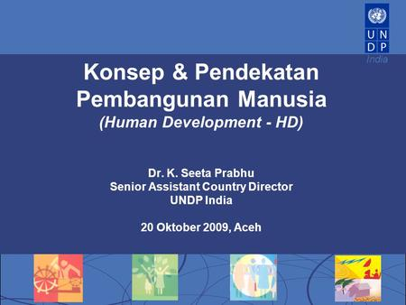 India Konsep & Pendekatan Pembangunan Manusia (Human Development - HD) Dr. K. Seeta Prabhu Senior Assistant Country Director UNDP India 20 Oktober 2009,