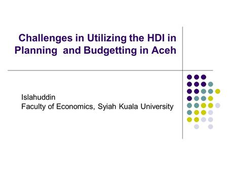 Challenges in Utilizing the HDI in Planning and Budgetting in Aceh Islahuddin Faculty of Economics, Syiah Kuala University.