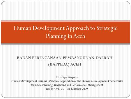 BADAN PERENCANAAN PEMBANGUNAN DAERAH (BAPPEDA) ACEH Human Development Approach to Strategic Planning in Aceh Disampaikan pada Human Development Training.