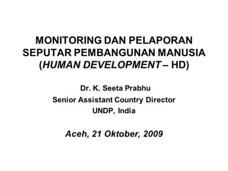 MONITORING DAN PELAPORAN SEPUTAR PEMBANGUNAN MANUSIA (HUMAN DEVELOPMENT – HD) Dr. K. Seeta Prabhu Senior Assistant Country Director UNDP, India Aceh, 21.