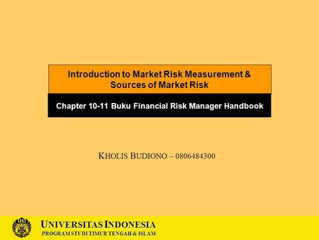 U NIVERSITAS I NDONESIA PROGRAM STUDI TIMUR TENGAH & ISLAM Introduction to Market Risk Measurement & Sources of Market Risk Chapter 10-11 Buku Financial.