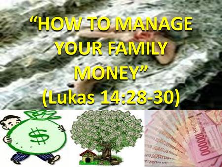"""HOW TO MANAGE YOUR FAMILY MONEY"" (Lukas 14:28-30) ""HOW TO MANAGE YOUR FAMILY MONEY"" (Lukas 14:28-30)"