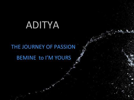 ADITYA THE JOURNEY OF PASSION BEMINE to I'M YOURS.