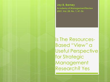 "Is The Resources- Based ""View"" a Useful Perspective for Strategic Management Research? Yes Jay B. Barney Academy of Management Review 2001, Vol. 28. No."