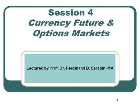 Session 4 Currency Future & Options Markets Lectured by Prof. Dr. Ferdinand D. Saragih, MA 1.