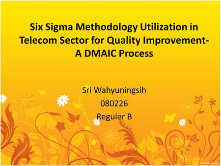 Six Sigma Methodology Utilization in Telecom Sector for Quality Improvement- A DMAIC Process Sri Wahyuningsih 080226 Reguler B.