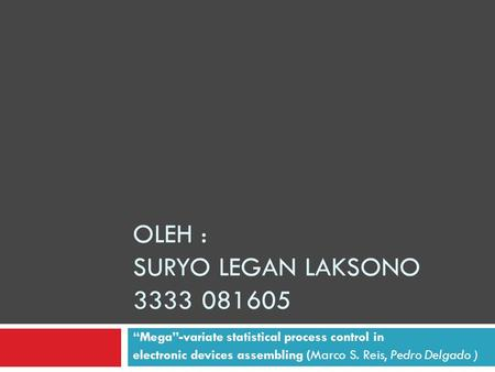 "OLEH : SURYO LEGAN LAKSONO 3333 081605 ""Mega""-variate statistical process control in electronic devices assembling (Marco S. Reis, Pedro Delgado )"
