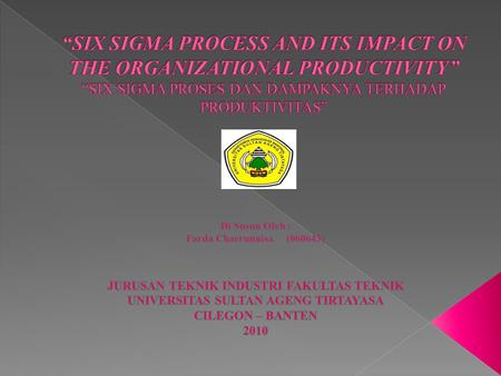 """SIX SIGMA PROCESS AND ITS IMPACT ON THE ORGANIZATIONAL PRODUCTIVITY"" ""SIX SIGMA PROSES DAN DAMPAKNYA TERHADAP PRODUKTIVITAS"" Di Susun Oleh : Farda Chaerunnisa	(060643)"