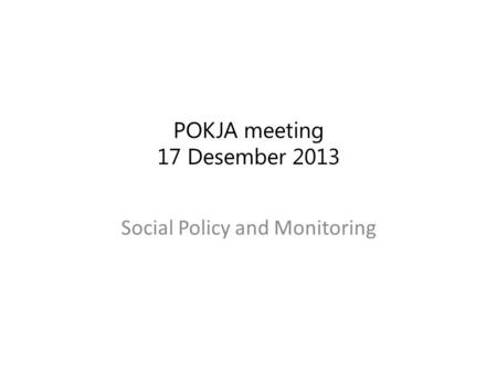 POKJA meeting 17 Desember 2013 Social Policy and Monitoring.