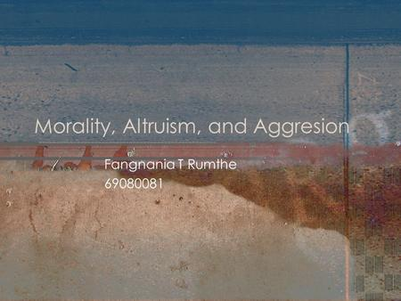 Morality, Altruism, and Aggresion Fangnania T Rumthe 69080081.