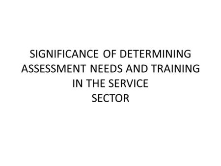 SIGNIFICANCE OF DETERMINING ASSESSMENT NEEDS AND TRAINING IN THE SERVICE SECTOR.