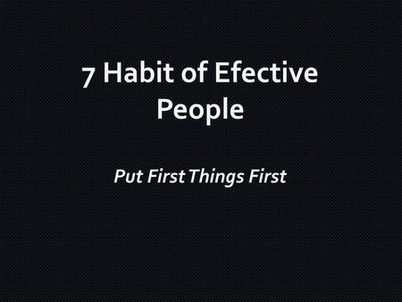 Put First Things First 7 Habit of Efective People.