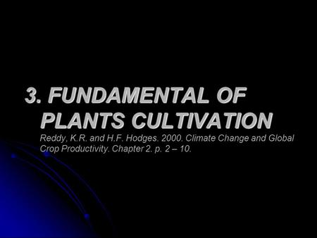 3. FUNDAMENTAL OF PLANTS CULTIVATION 3. FUNDAMENTAL OF PLANTS CULTIVATION Reddy, K.R. and H.F. Hodges. 2000. Climate Change and Global Crop Productivity.