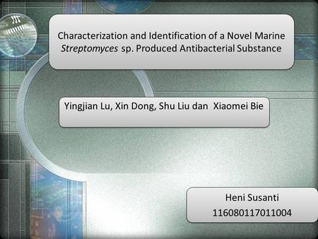 Characterization and Identification of a Novel Marine Streptomyces sp. Produced Antibacterial Substance Yingjian Lu, Xin Dong, Shu Liu dan Xiaomei Bie.
