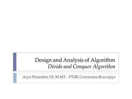 Design and Analysis of Algorithm Divide and Conquer Algorithm Aryo Pinandito, ST, M.MT – PTIIK Universitas Brawijaya.