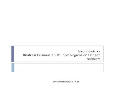 Ekonometrika Ilustrasi Permasalah Multiple Regression Dengan Software Dr. Rahma Fitriani, S.Si., M.Sc.