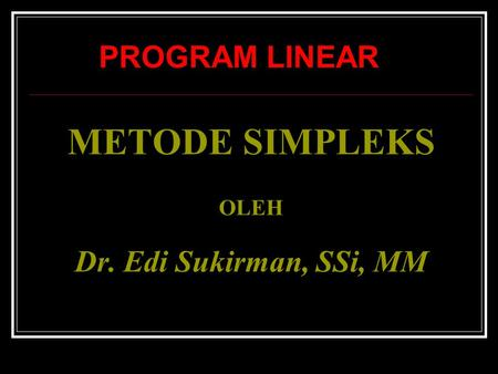 METODE SIMPLEKS OLEH Dr. Edi Sukirman, SSi, MM PROGRAM LINEAR.