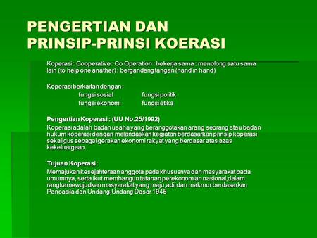 PENGERTIAN DAN PRINSIP-PRINSI KOERASI Koperasi : Cooperative : Co Operation : bekerja sama : menolong satu sama lain (to help one anather) : bergandeng.