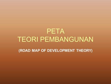 PETA TEORI PEMBANGUNAN (ROAD MAP OF DEVELOPMENT THEORY)