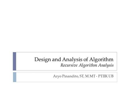 Design and Analysis of Algorithm Recursive Algorithm Analysis Aryo Pinandito, ST, M.MT - PTIIK UB.