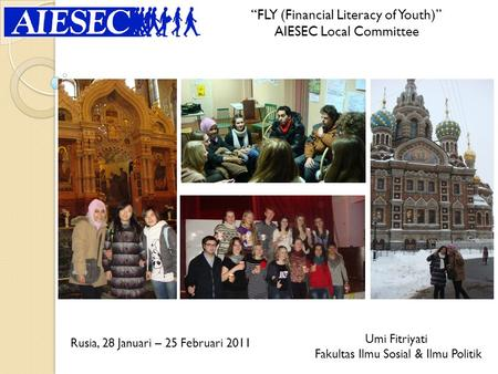 """FLY (Financial Literacy of Youth)"" AIESEC Local Committee Umi Fitriyati Fakultas Ilmu Sosial & Ilmu Politik Rusia, 28 Januari – 25 Februari 2011."
