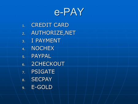 E-PAY 1. CREDIT CARD 2. AUTHORIZE,NET 3. I PAYMENT 4. NOCHEX 5. PAYPAL 6. 2CHECKOUT 7. PSIGATE 8. SECPAY 9. E-GOLD.