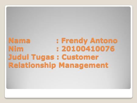 Nama : Frendy Antono Nim : 20100410076 Judul Tugas : Customer Relationship Management.