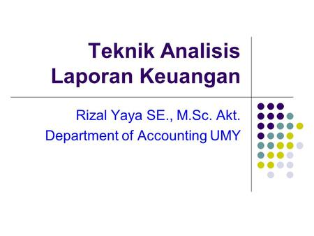 Teknik Analisis Laporan Keuangan Rizal Yaya SE., M.Sc. Akt. Department of Accounting UMY.
