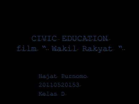 "CIVIC EDUCATION film "" Wakil Rakyat "" Hajat Purnomo 20110520153 Kelas D."