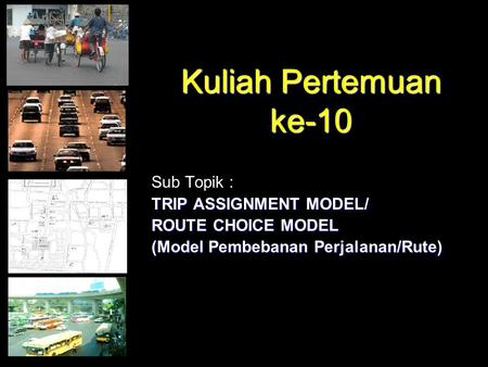 Kuliah Pertemuan ke-10 Sub Topik : TRIP ASSIGNMENT MODEL/ ROUTE CHOICE MODEL (Model Pembebanan Perjalanan/Rute)