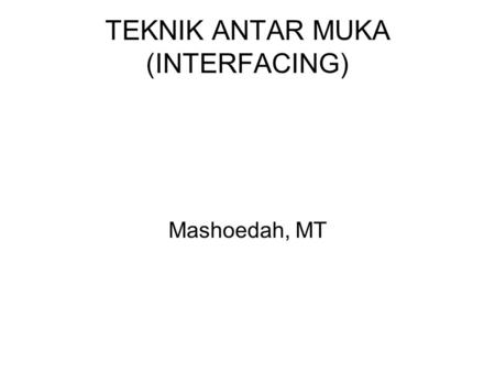 TEKNIK ANTAR MUKA (INTERFACING) Mashoedah, MT. ANTARMUKA /INTERFACING ?