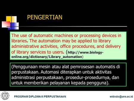 PENGERTIAN The use of automatic machines or processing devices in libraries. The automation may be applied to library administrative activities, office.