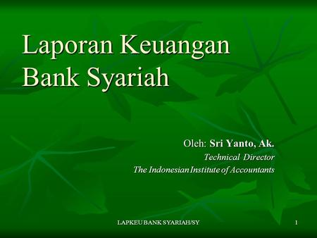 LAPKEU BANK SYARIAH/SY 1 Laporan Keuangan Bank Syariah Oleh: Sri Yanto, Ak. Technical Director The Indonesian Institute of Accountants.