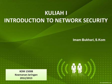 KULIAH I INTRODUCTION TO NETWORK SECURITY Imam Bukhari, S.Kom KOM 15008 Keamanan Jaringan 2012/2013 KOM 15008 Keamanan Jaringan 2012/2013.