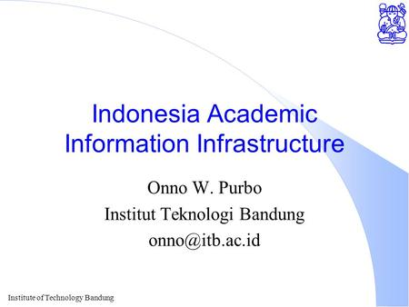Institute of Technology Bandung Indonesia Academic Information Infrastructure Onno W. Purbo Institut Teknologi Bandung