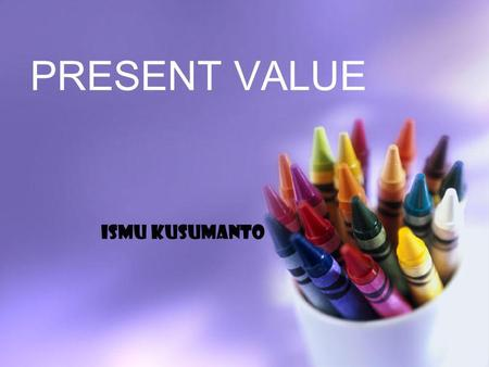 PRESENT VALUE ISMU KUSUMANTO.