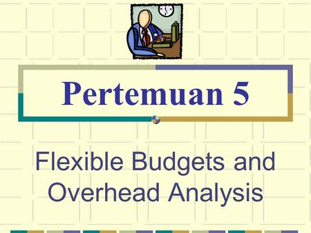 Flexible Budgets and Overhead Analysis Pertemuan 5.