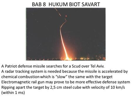 BAB 8 HUKUM BIOT SAVART A Patriot defense missile searches for a Scud over Tel Aviv. A radar tracking system is needed because the missile is accelerated.