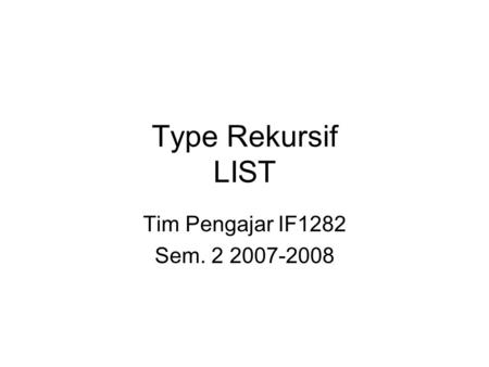 Type Rekursif LIST Tim Pengajar IF1282 Sem. 2 2007-2008.