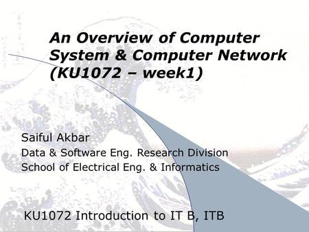 April 24, 2008SA/DSE1 An Overview of Computer System & Computer Network (KU1072 – week1) KU1072 Introduction to IT B, ITB Saiful Akbar Data & Software.